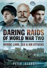 Daring Raids of World War Two: Heroic Land, Sea and Air Attacks