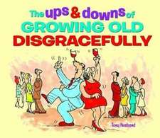 The Ups & Downs of Growing Old Disgracefully