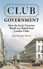 Club Government: How the Early Victorian World was Ruled from London Clubs