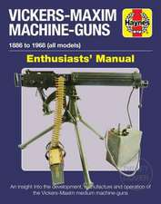 Vickers-Maxim Machine Guns Enthusiasts' Manual: 1886 to 1968 (All Models): An Insight Into the Development, Manufacture and Operation of the Vickers-M