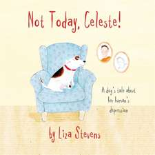 Not Today, Celeste!:  A Dog's Tale about Her Human's Depression