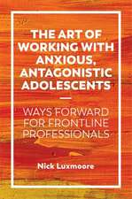 The Art of Working with Anxious, Antagonistic Adolescents