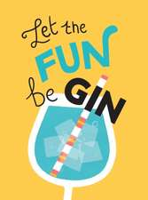 Let the Fun BeGIN: Recipes, Quotes and Statements for Gin Lovers