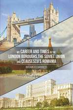 My Career and Times in the London Boroughs, the Soviet Union and Ceausescu's Romania