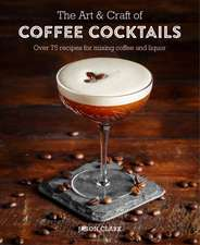 The Art & Craft of Coffee Cocktails: Over 80 recipes for mixing coffee and liquor