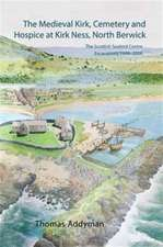 The Medieval Kirk, Cemetery and Hospice at Kirk Ness, North Berwick:  The Scottish Seabird Centre Excavations 1999-2006 [With CDROM]