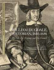 William Dugdale, Historian, 1605–1686 – His Life, his Writings and His County