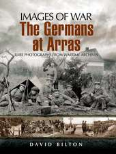 The German Army at Arras:  Rare Photographs from Wartime Archives