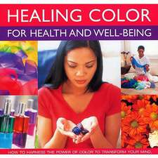 Healing Color for Health and Well-Being:  How to Harness the Power of Color to Transform Your Mind, Body and Spirit, with 150 Photographs