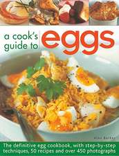 A Cook's Guide to Eggs:  The Definitive Egg Cookbook, with Step-By-Step Techniques, 50 Recipes and Over 450 Photographs