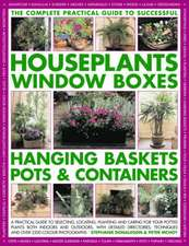 The Complete Guide to Successful Houseplants, Window Boxes, Hanging Baskets, Pots & Containers:  A Practical Guide to Selecting, Locating, Planting and