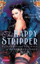 The Happy Stripper: Pleasures and Politics of the New Burlesque