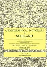 A   Topographical Dictionary of Scotland Comprising the Several Counties, Islands, Cities, Burgh and Market Towns, Parishes and Principal Villages, wi
