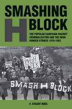 Smashing H Block: The Popular Campaign against Criminalization and the Irish Hunger Strikes 1976-1982