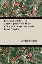 Sable and White - The Autobiography of a Show Collie (a Vintage Dog Books Breed Classic):  Man's Best Friend. a Book for All Dog Lovers