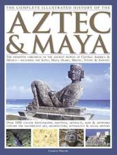 The Complete Illustrated History of the Aztec & Maya:  The Definitive Chronicle of the Ancient Peoples of Central America and Mexico Including the Azte