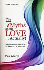 The 7 Myths about Love... Actually!:  The Journey from Your Head to the Heart of Your Soul