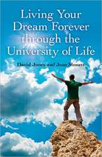 Living Your Dream Forever Through the University of Life:  The Only Life Guide You Will Ever Need