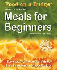 Food on a Budget: Meals For Beginners: Everyday Tips, Practical Advice, Easy Ingredients, Simple Recipes