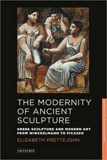 The Modernity of Ancient Sculpture: Greek Sculpture and Modern Art from Winckelmann to Picasso
