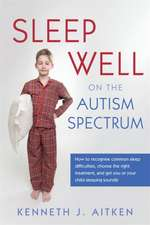 Sleep Well on the Autism Spectrum:  How to Recognise Common Sleep Difficulties, Choose the Right Treatment, and Get You or Your Child Sleeping Soundly
