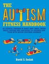 The Autism Fitness Handbook:  An Exercise Program to Boost Body Image, Motor Skills, Posture and Confidence in Children and Teens with Autism Spectr