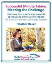 Successful Minute Taking - Meeting the Challenge:  How to Prepare, Write and Organise Agendas and Minutes of Meetings. Your Role as the Minute Taker an