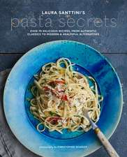 Laura Santini's Pasta Secrets: Over 70 delicious recipes, from authentic classics to modern and healthful alternatives