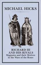 Richard III and His Rivals:  Magnates and Their Motives in the War of the Roses