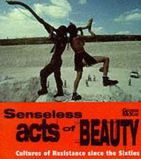 Senseless Acts of Beauty:  Cultures of Resistence Since the Sixties
