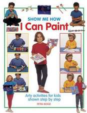 Show Me How I Can Paint:  Arty Activities for Kids Shown Step by Step