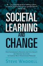 Societal Learning and Change:  How Governments, Business and Civil Society Are Creating Solutions to Complex Multi-Stakeholder Problems