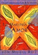 La Maestria del Amor:  Un Libro de La Sabiduria Tolteca, the Mastery of Love, Spanish-Language Edition = The Mastery of Love