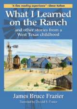 What I Learned on the Ranch and Other Stories from a West Texas Childhood / By James Bruce Frazier
