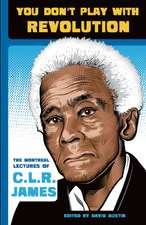 You Don't Play With Revolution: The Montreal Lectures of CLR James