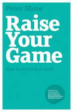 Raise Your Game: How to succeed at work