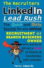The Recruiters LinkedIn Lead Rush: The Quick and Dirty Secrets for any Serious Recruitment and Search Business Owner who wants to attract a Rush of Cl