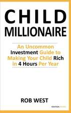 The Child Millionaire:  An Uncommon Investment Guide to Making Your Child Rich in 4 Hours Per Year