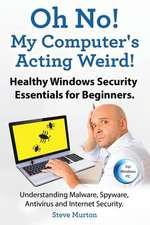 Healthy Windows Security Essentials for Beginners. Understanding Malware, Spyware, AntiVirus and Internet Security.