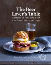 The Beer Lover's Table: Seasonal recipes and modern beer pairings