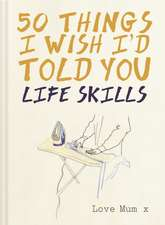 Life Skills - 50 Things I Wish I'd Told You