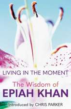 Living in the Moment: The Wisdom of Epiah Khan