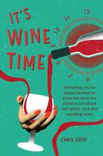 It's Wine Time: Everything you've always wanted to know but were too afraid to ask about red, white, rosé, and sparkling wine