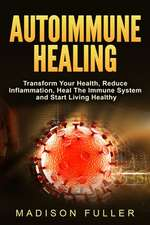 Autoimmune Healing, Transform Your Health, Reduce Inflammation, Heal The Immune System and Start Living Healthy