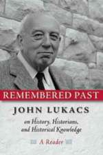 Remembered Past: John Lukacs On History Historians & Historical Knowledg