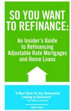 So You Want to Refinance: An Insiders Guide to Refinancing Adjustable Rate Mortgages and Home Loans