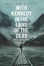 With Kennedy in the Land of the Dead: A Novel of the 1960s
