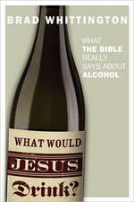 What Would Jesus Drink:  What the Bible Really Says about Alcohol