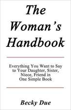 The Woman's Handbook:  Everything You Want to Say to Your Daughter, Sister, Niece, Friend in One Simple Book.