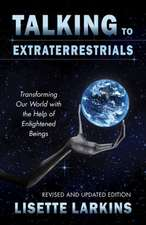Talking to Extraterrestrials:  Transforming Our World with the Help of Enlightened Beings